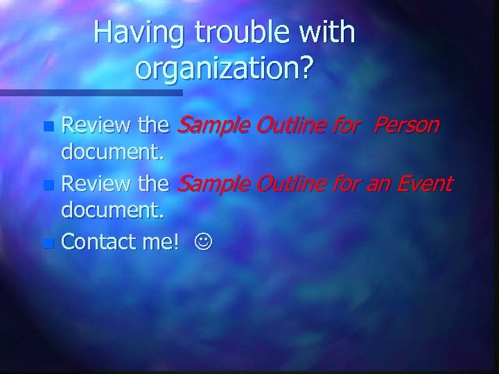 Having trouble with organization? Review the Sample Outline for Person document. n Review the