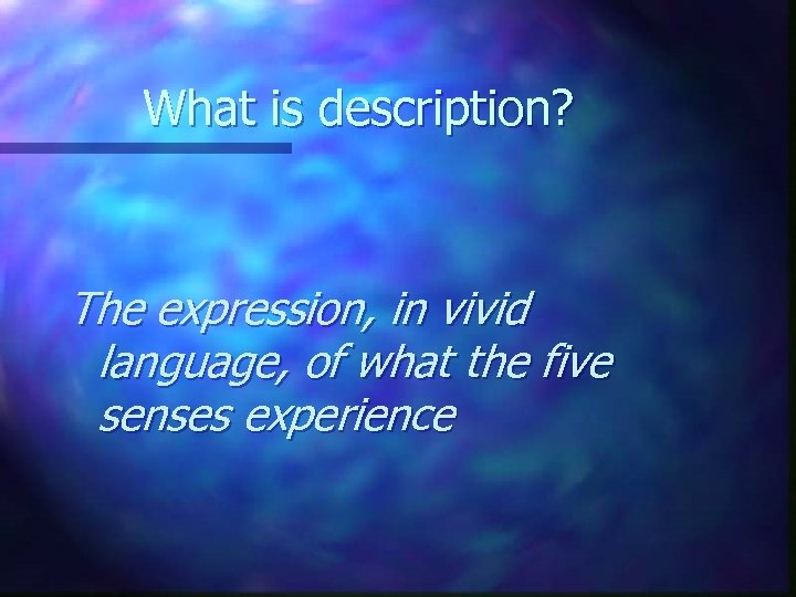 What is description? The expression, in vivid language, of what the five senses experience
