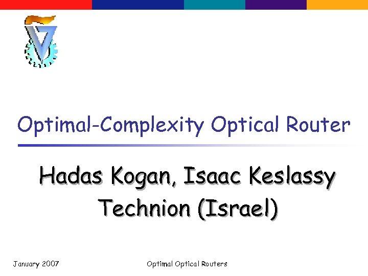 Optimal-Complexity Optical Router Hadas Kogan, Isaac Keslassy Technion (Israel) January 2007 Optimal Optical Routers