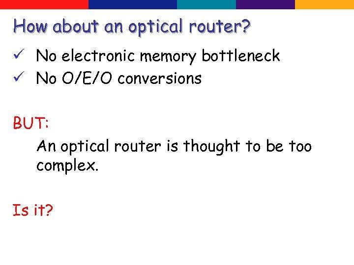 How about an optical router? ü No electronic memory bottleneck ü No O/E/O conversions