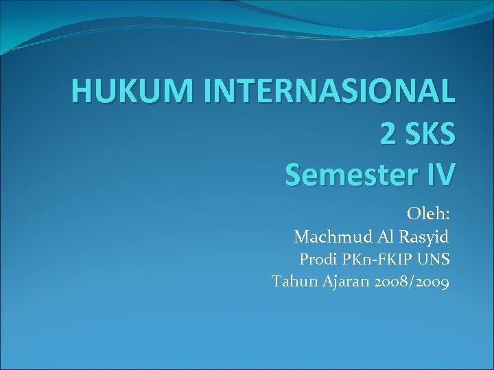 HUKUM INTERNASIONAL 2 SKS Semester IV Oleh: Machmud Al Rasyid Prodi PKn-FKIP UNS Tahun
