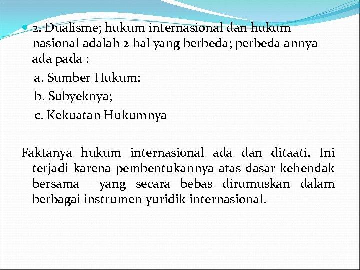 2. Dualisme; hukum internasional dan hukum nasional adalah 2 hal yang berbeda; perbeda