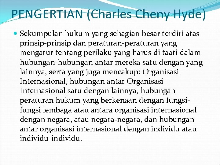 PENGERTIAN (Charles Cheny Hyde) Sekumpulan hukum yang sebagian besar terdiri atas prinsip-prinsip dan peraturan-peraturan