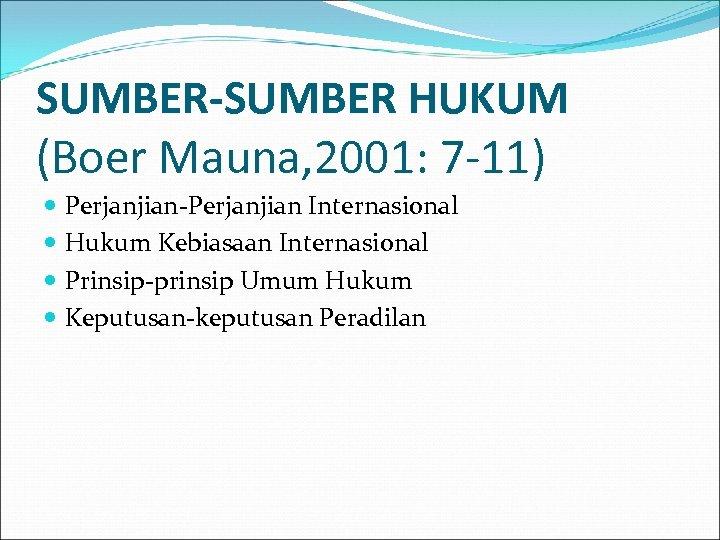 SUMBER-SUMBER HUKUM (Boer Mauna, 2001: 7 -11) Perjanjian-Perjanjian Internasional Hukum Kebiasaan Internasional Prinsip-prinsip Umum
