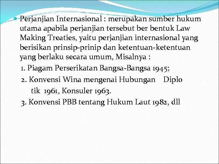 Perjanjian Internasional : merupakan sumber hukum utama apabila perjanjian tersebut ber bentuk Law