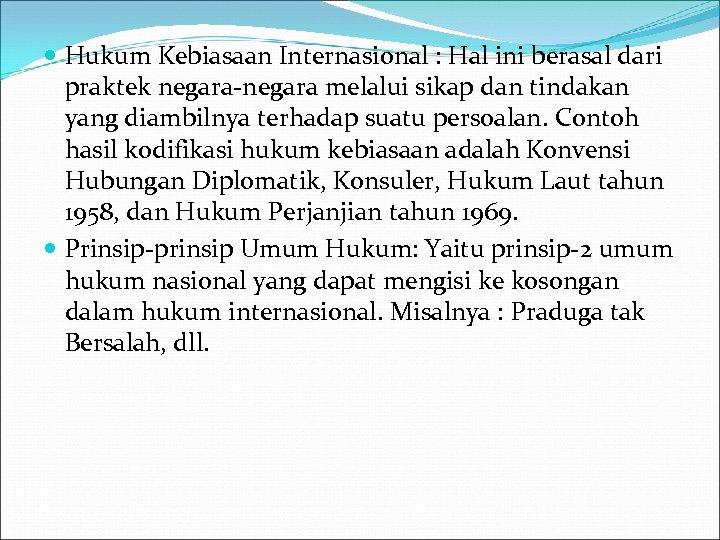 Hukum Kebiasaan Internasional : Hal ini berasal dari praktek negara-negara melalui sikap dan