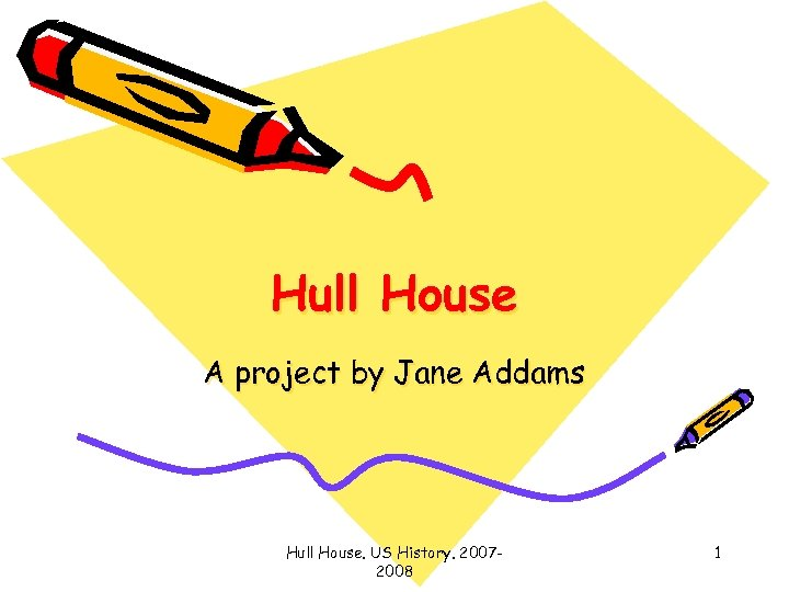 Hull House A project by Jane Addams Hull House. US History. 20072008 1