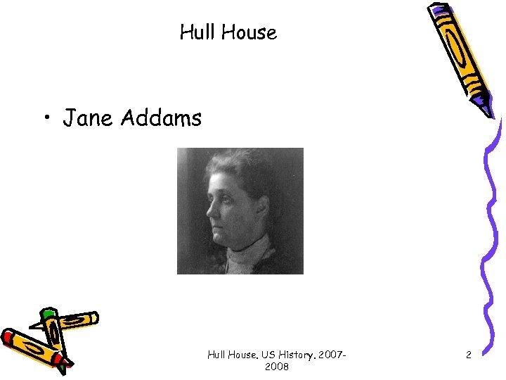 Hull House • Jane Addams Hull House. US History. 20072008 2