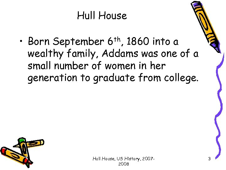 Hull House • Born September 6 th, 1860 into a wealthy family, Addams was