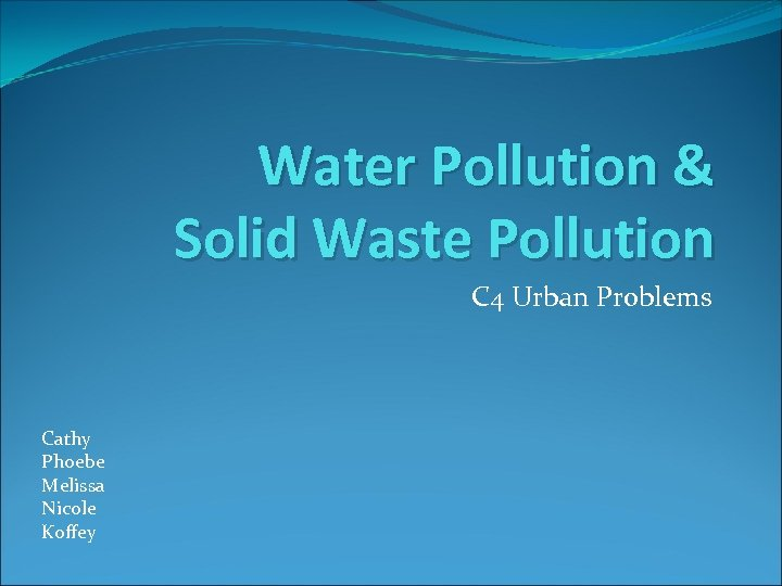 Water Pollution & Solid Waste Pollution C 4 Urban Problems Cathy Phoebe Melissa Nicole