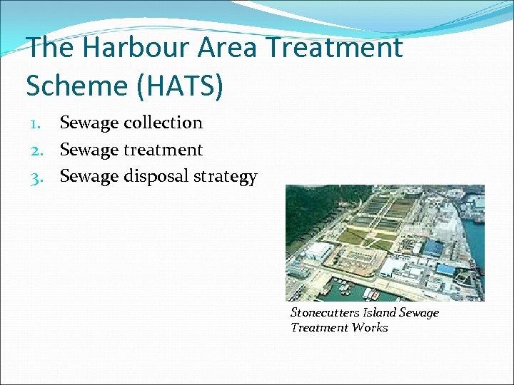 The Harbour Area Treatment Scheme (HATS) 1. Sewage collection 2. Sewage treatment 3. Sewage