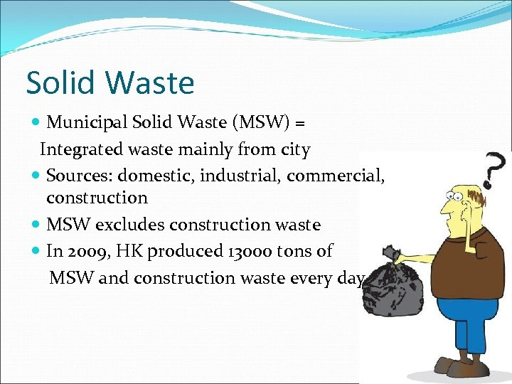Solid Waste Municipal Solid Waste (MSW) = Integrated waste mainly from city Sources: domestic,