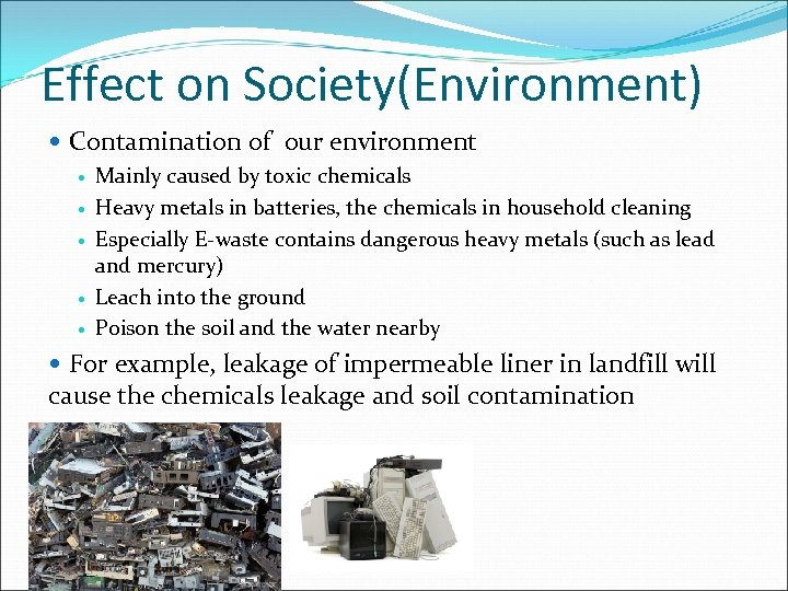 Effect on Society(Environment) Contamination of our environment Mainly caused by toxic chemicals Heavy metals