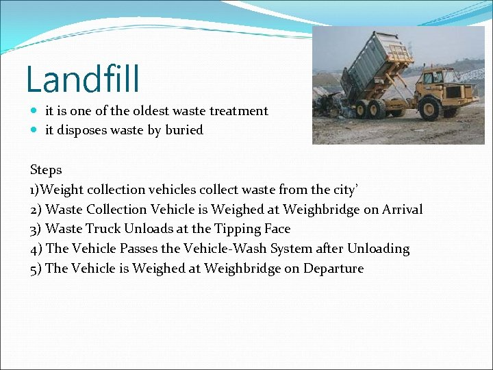 Landfill it is one of the oldest waste treatment it disposes waste by buried