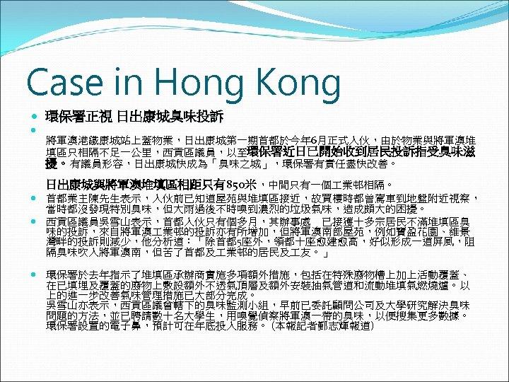 Case in Hong Kong 環保署正視 日出康城臭味投訴 將軍澳港鐵康城站上蓋物業,日出康城第一期首都於今年 6月正式入伙,由於物業與將軍澳堆 填區只相隔不足一公里,西貢區議員,以至環保署近日已開始收到居民投訴指受臭味滋 擾。有議員形容,日出康城快成為「臭味之城」,環保署有責任盡快改善。 日出康城與將軍澳堆填區相距只有850米,中間只有一個 業邨相隔。 首都業主陳先生表示,入伙前已知道屋苑與堆填區接近,故買樓時都曾駕車到地盤附近視察, 當時都沒發現特別臭味,但大雨過後不時嗅到濃烈的垃圾氣味,造成頗大的困擾。