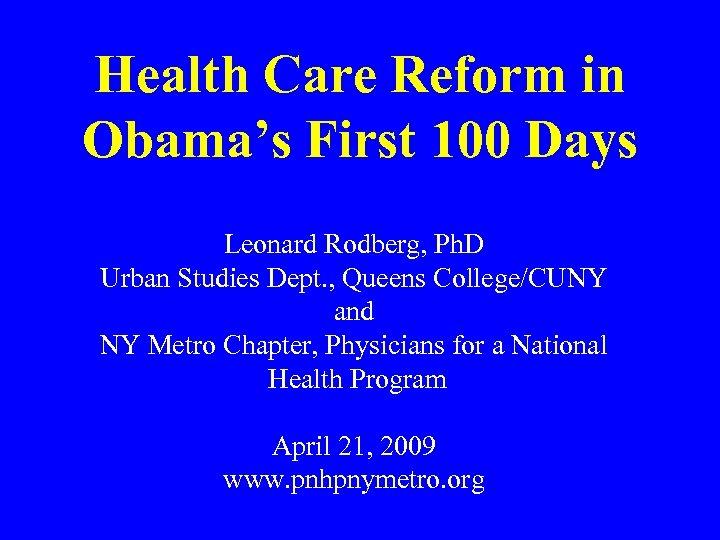 Health Care Reform in Obama's First 100 Days Leonard Rodberg, Ph. D Urban Studies