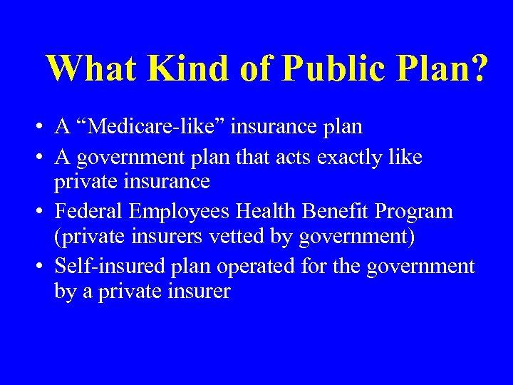 """What Kind of Public Plan? • A """"Medicare-like"""" insurance plan • A government plan"""