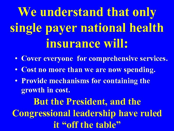 We understand that only single payer national health insurance will: • Cover everyone for