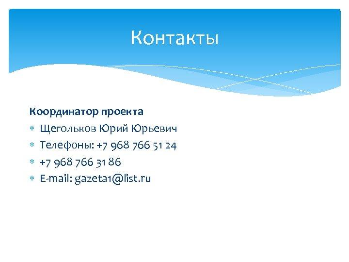 Контакты Координатор проекта Щегольков Юрий Юрьевич Телефоны: +7 968 766 51 24 +7 968
