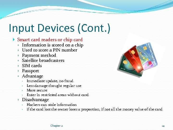 Input Devices (Cont. ) Smart card readers or chip card ◦ Information is stored