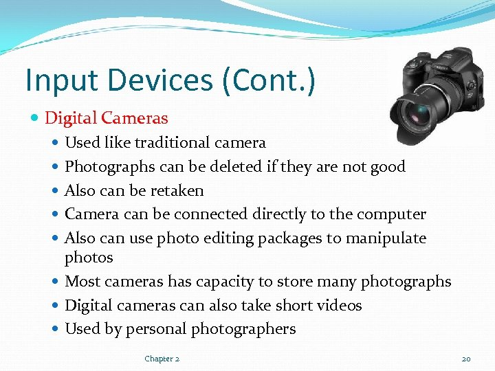 Input Devices (Cont. ) Digital Cameras Used like traditional camera Photographs can be deleted