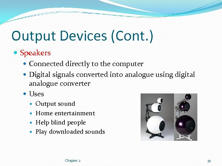 Output Devices (Cont. ) Speakers Connected directly to the computer Digital signals converted into