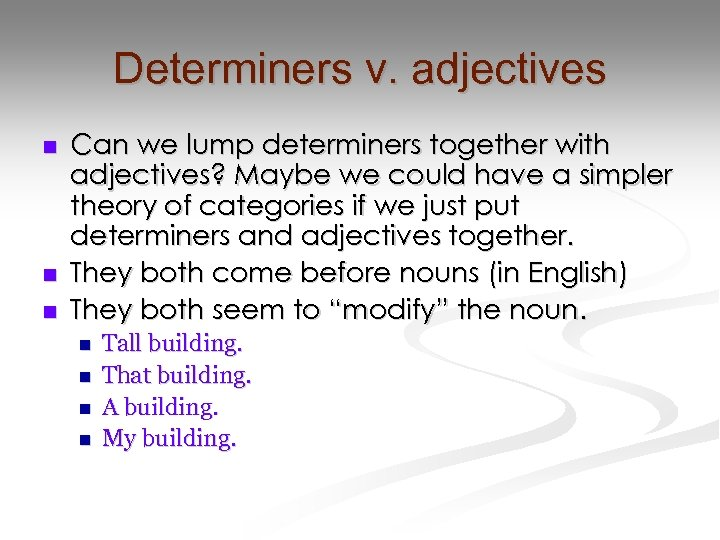 Determiners v. adjectives n n n Can we lump determiners together with adjectives? Maybe