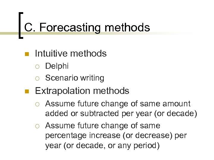 C. Forecasting methods n Intuitive methods ¡ ¡ n Delphi Scenario writing Extrapolation methods