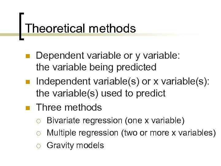 Theoretical methods n n n Dependent variable or y variable: the variable being predicted