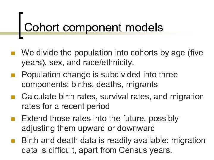 Cohort component models n n n We divide the population into cohorts by age