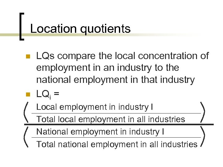 Location quotients n n LQs compare the local concentration of employment in an industry