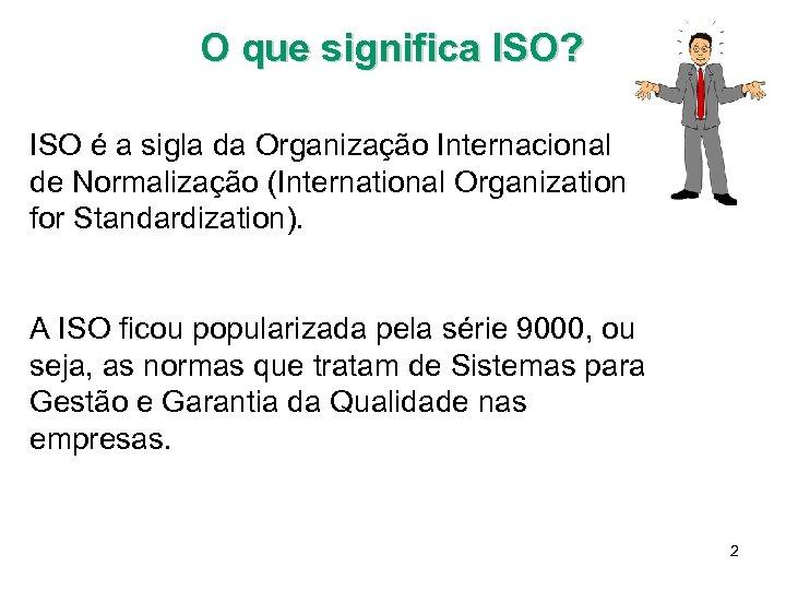 O que significa ISO? ISO é a sigla da Organização Internacional de Normalização (International