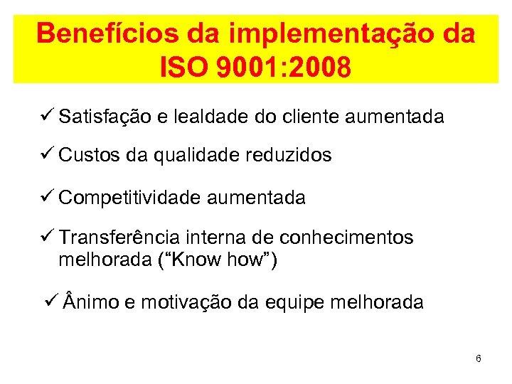 Benefícios da implementação da ISO 9001: 2008 ü Satisfação e lealdade do cliente aumentada