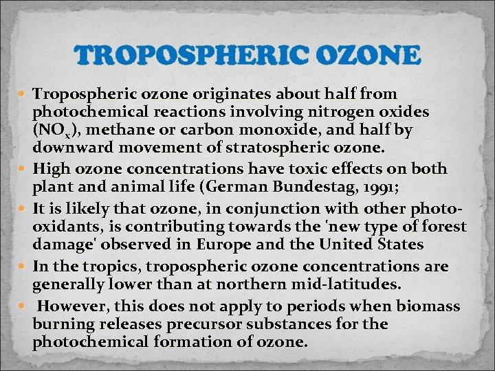 TROPOSPHERIC OZONE Tropospheric ozone originates about half from photochemical reactions involving nitrogen oxides (NOx),