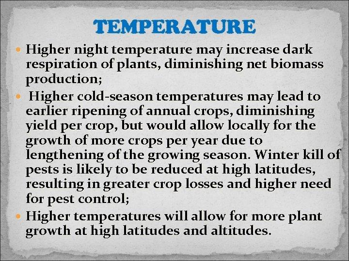 TEMPERATURE Higher night temperature may increase dark respiration of plants, diminishing net biomass production;