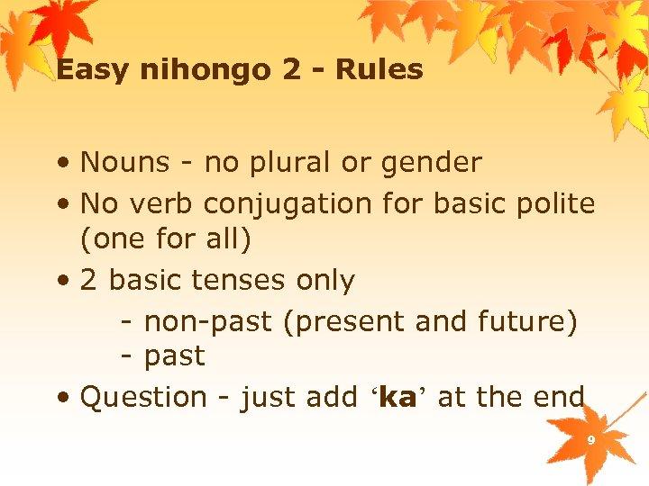 Easy nihongo 2 - Rules • Nouns - no plural or gender • No