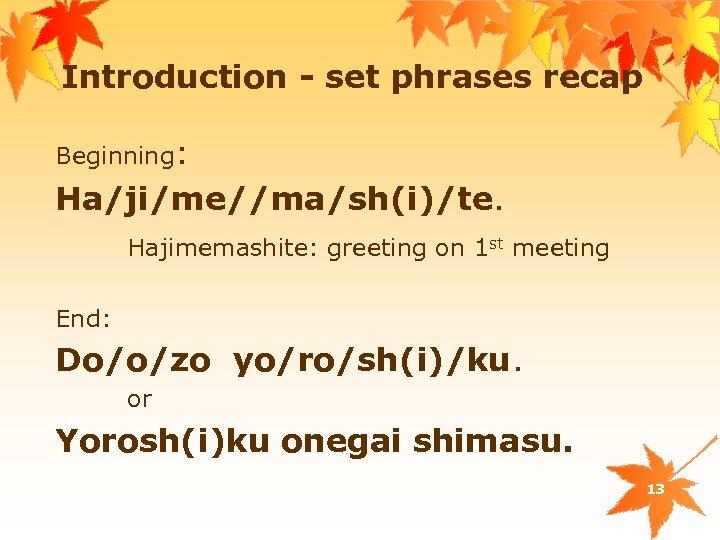 Introduction - set phrases recap Beginning: Ha/ji/me//ma/sh(i)/te. Hajimemashite: greeting on 1 st meeting End: