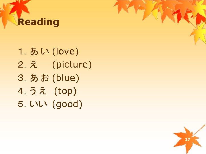 Reading 1.あ い (love) 2.え (picture) 3.あ お (blue) 4.う え (top) 5.いい (good)