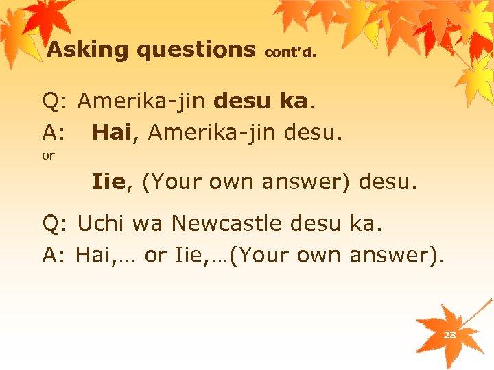 Asking questions cont'd. Q: Amerika-jin desu ka. A: Hai, Amerika-jin desu. or Iie, (Your