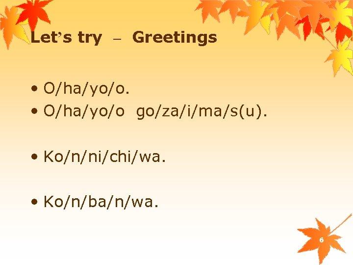 Let's try – Greetings • O/ha/yo/o go/za/i/ma/s(u). • Ko/n/ni/chi/wa. • Ko/n/ba/n/wa. 6