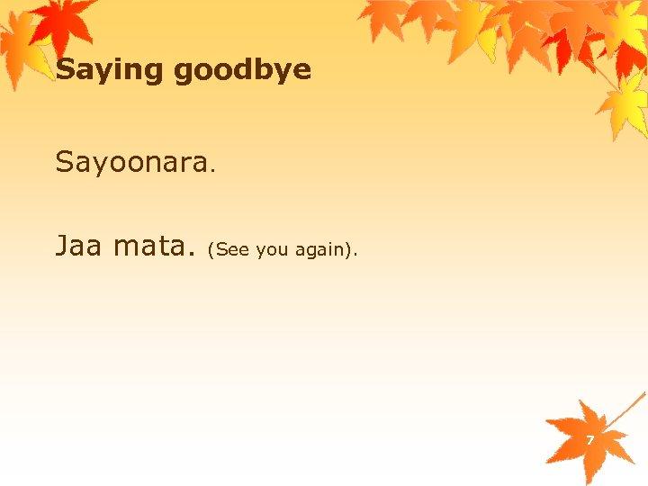 Saying goodbye Sayoonara. Jaa mata. (See you again). 7