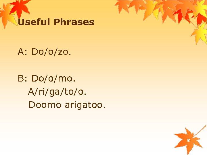 Useful Phrases A: Do/o/zo. B: Do/o/mo. A/ri/ga/to/o. Doomo arigatoo. 8
