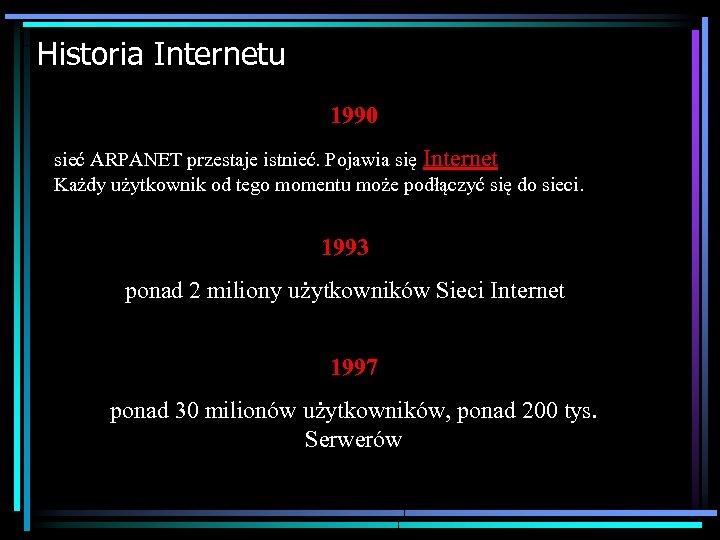 Historia Internetu 1990 sieć ARPANET przestaje istnieć. Pojawia się Internet Każdy użytkownik od tego
