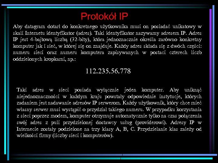 Protokół IP Aby datagram dotarł do konkretnego użytkownika musi on posiadać unikatowy w skali