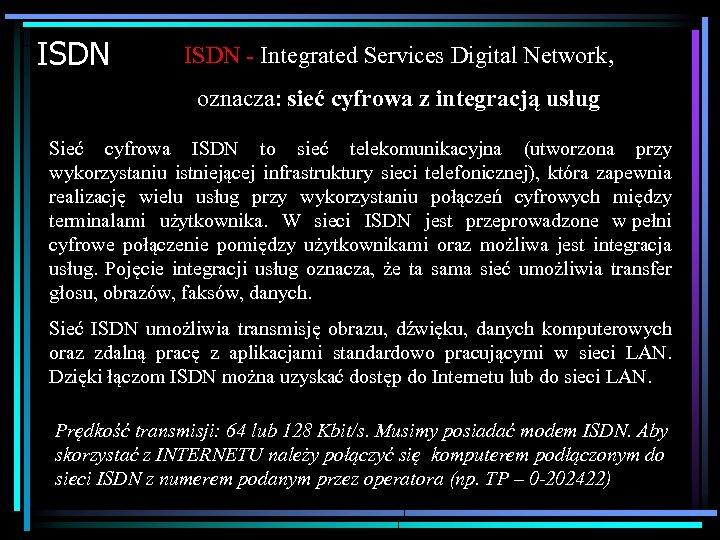 ISDN - Integrated Services Digital Network, oznacza: sieć cyfrowa z integracją usług Sieć cyfrowa