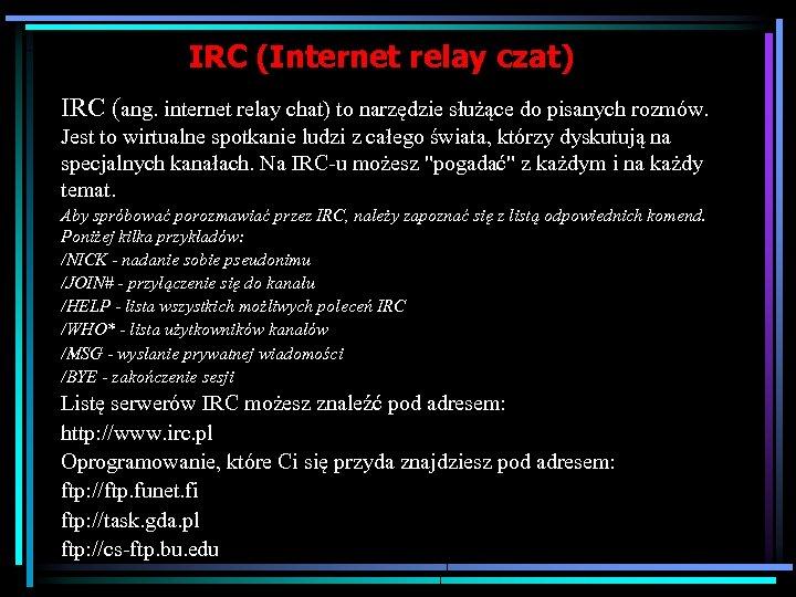 IRC (Internet relay czat) IRC (ang. internet relay chat) to narzędzie służące do pisanych