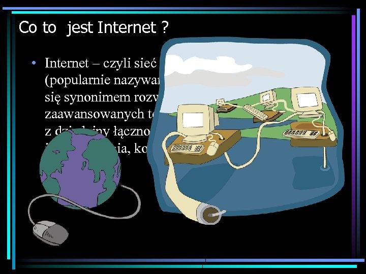 Co to jest Internet ? • Internet – czyli sieć o światowym zasięgu (popularnie