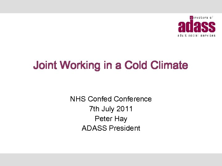 Joint Working in a Cold Climate NHS Confed Conference 7 th July 2011 Peter