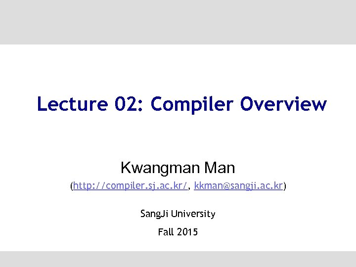 Lecture 02: Compiler Overview Kwangman Man (http: //compiler. sj. ac. kr/, kkman@sangji. ac. kr)