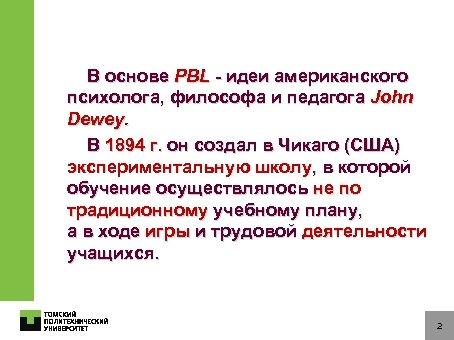В основе PBL - идеи американского психолога, философа и педагога John Dewey. В 1894